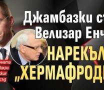 """Ето защо Велизар Енчев нарече Джамбазки – """"хермафродит""""! Истината е покъртителна, разкритията за Джамбазки – също!"""